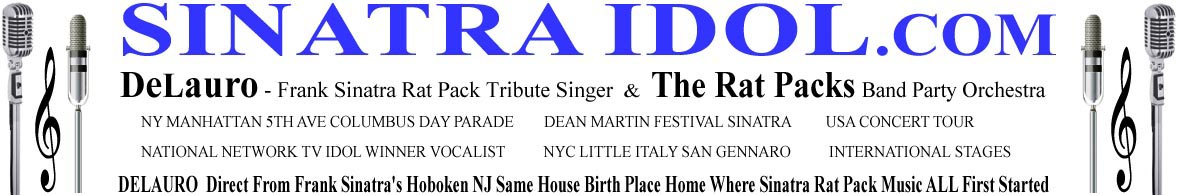 DeLauro singer of frank sinatra  impersonator - Frank Sinatra Singer Rat Pack Tribute impersonators and the Rat Packs Band Orchestra SinatraIDOL.com Frank Sinatra singer Rat Pack music vocalist Tribute Crooner Sinatra Idol NYC NY NU singer  Sinatra My Way Our Sinatra Italian festival music Sinatra songs The Rat Pack Idol singer Dean Martin Italian Festival Festa Italiana Hoboken NJ Event Singer MC Spinatra DJ SinatraIDOL.com